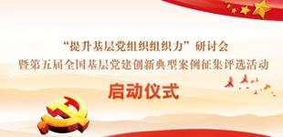全国基层党建创新典型案例征集评选活动            第五届全国基层党建创新典型案例征集评选活动启动仪式将于9月19日举行。